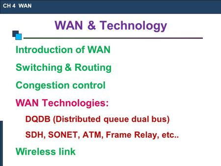 WAN & Technology Introduction of WAN Switching & Routing Congestion control WAN Technologies: DQDB (Distributed queue dual bus) SDH, SONET, ATM, Frame.