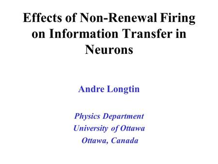 Andre Longtin Physics Department University of Ottawa Ottawa, Canada Effects of Non-Renewal Firing on Information Transfer in Neurons.