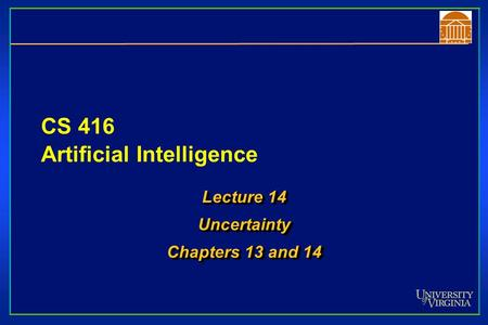 CS 416 Artificial Intelligence Lecture 14 Uncertainty Chapters 13 and 14 Lecture 14 Uncertainty Chapters 13 and 14.