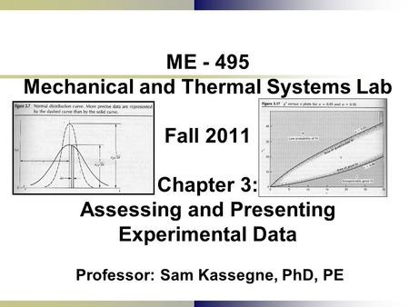 ME - 495 Mechanical and Thermal Systems Lab Fall 2011 Chapter 3: Assessing and Presenting Experimental Data Professor: Sam Kassegne, PhD, PE.