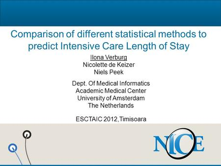 Comparison of different statistical methods to predict Intensive Care Length of Stay Ilona Verburg Nicolette de Keizer Niels Peek Dept. Of Medical Informatics.