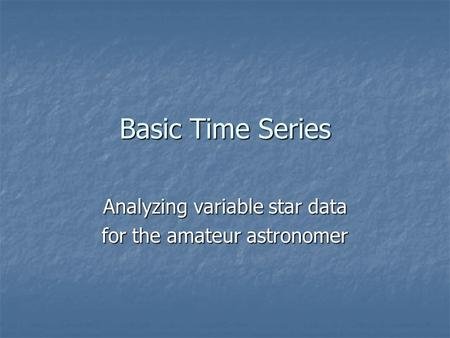 Basic Time Series Analyzing variable star data for the amateur astronomer.