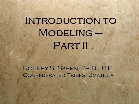Introduction to Modeling – Part II Rodney S. Skeen, Ph.D., P.E. Confederated Tribes, Umatilla Rodney S. Skeen, Ph.D., P.E. Confederated Tribes, Umatilla.
