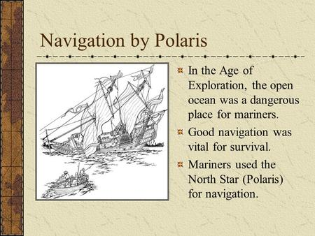Navigation by Polaris In the Age of Exploration, the open ocean was a dangerous place for mariners. Good navigation was vital for survival. Mariners used.
