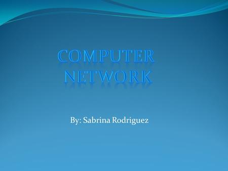 By: Sabrina Rodriguez. A computer network is a collection of computers and devices connected by communication channels. A computer network is a group.