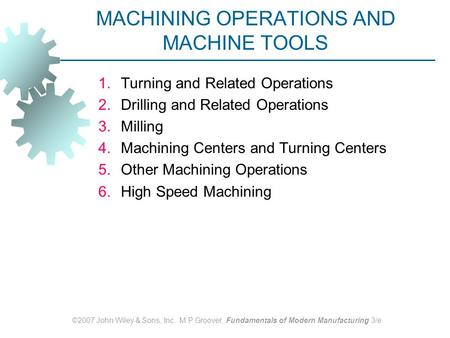 ©2007 John Wiley & Sons, Inc. M P Groover, Fundamentals of Modern Manufacturing 3/e MACHINING OPERATIONS AND MACHINE TOOLS 1.Turning and Related Operations.