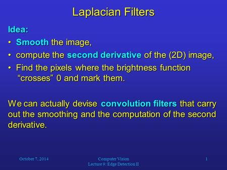 October 7, 2014Computer Vision Lecture 9: Edge Detection II 1 Laplacian Filters Idea: Smooth the image, Smooth the image, compute the second derivative.