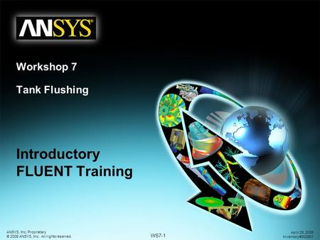 WS7-1 ANSYS, Inc. Proprietary © 2009 ANSYS, Inc. All rights reserved. April 28, 2009 Inventory #002601 Introductory FLUENT Training Workshop 7 Tank Flushing.