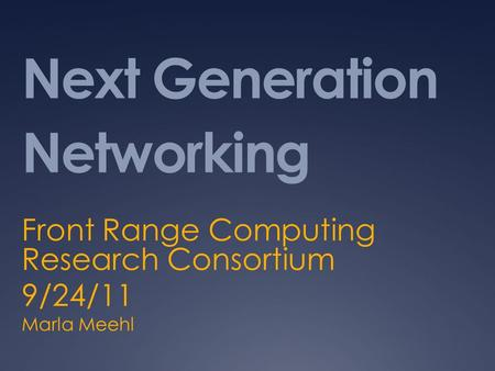 Next Generation Networking Front Range Computing Research Consortium 9/24/11 Marla Meehl.