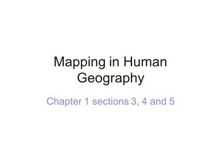Mapping in Human Geography Chapter 1 sections 3, 4 and 5.