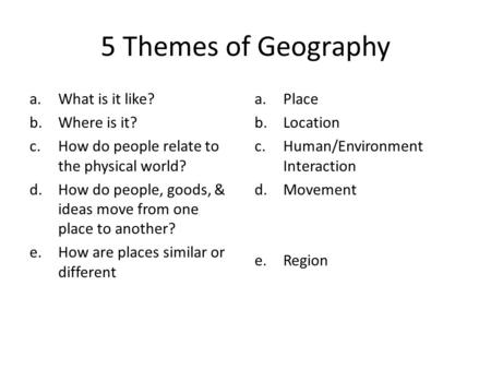 5 Themes of Geography a.What is it like? b.Where is it? c.How do people relate to the physical world? d.How do people, goods, & ideas move from one place.