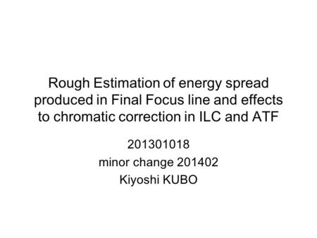Rough Estimation of energy spread produced in Final Focus line and effects to chromatic correction in ILC and ATF 201301018 minor change 201402 Kiyoshi.