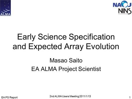 Early Science Specification and Expected Array Evolution Masao Saito EA ALMA Project Scientist EA PS Report1 2nd ALMA Users Meeting 2011/1/13.
