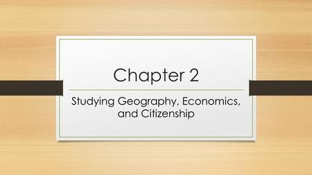 Chapter 2 Studying Geography, Economics, and Citizenship.