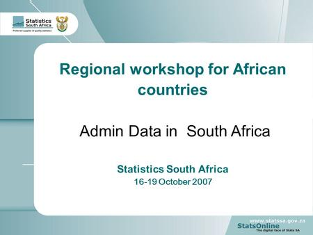 1 Regional workshop for African countries Admin Data in South Africa Statistics South Africa 16-19 October 2007.