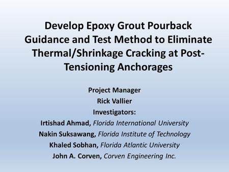 Develop Epoxy Grout Pourback Guidance and Test Method to Eliminate Thermal/Shrinkage Cracking at Post- Tensioning Anchorages Project Manager Rick Vallier.