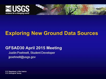 U.S. Department of the Interior U.S. Geological Survey Exploring New Ground Data Sources GFSAD30 April 2015 Meeting Justin Poehnelt, Student Developer.