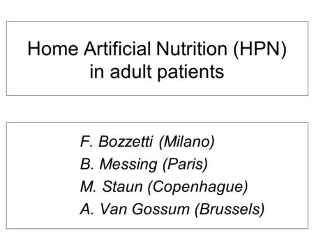 Home Artificial Nutrition (HPN) in adult patients F. Bozzetti (Milano) B. Messing (Paris) M. Staun (Copenhague) A. Van Gossum (Brussels)