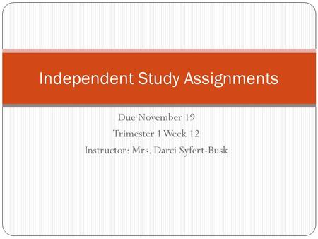 Due November 19 Trimester 1 Week 12 Instructor: Mrs. Darci Syfert-Busk Independent Study Assignments.