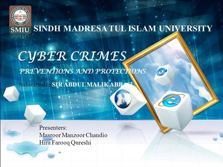CYBER CRIMES PREVENTIONS AND PROTECTIONS Presenters: Masroor Manzoor Chandio Hira Farooq Qureshi Submitted to SIR ABDUL MALIK ABBASI SINDH MADRESA TUL.