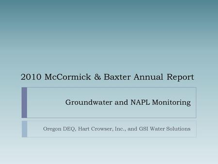 Groundwater and NAPL Monitoring Oregon DEQ, Hart Crowser, Inc., and GSI Water Solutions 2010 McCormick & Baxter Annual Report.
