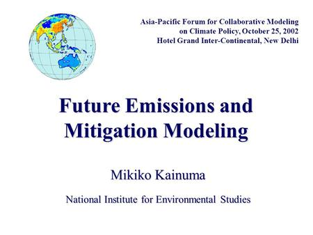 Future Emissions and Mitigation Modeling National Institute for Environmental Studies Mikiko Kainuma Asia-Pacific Forum for Collaborative Modeling on Climate.