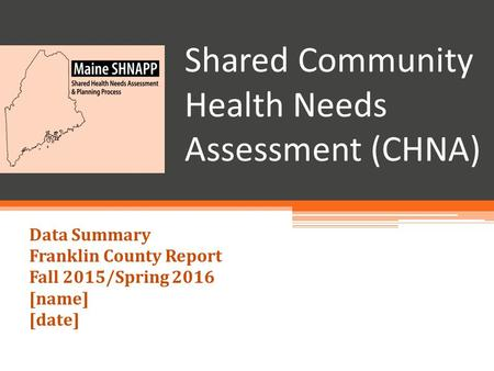Shared Community Health Needs Assessment (CHNA) Data Summary Franklin County Report Fall 2015/Spring 2016 [name] [date]