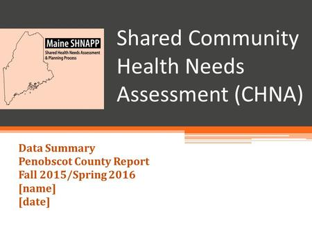 Shared Community Health Needs Assessment (CHNA) Data Summary Penobscot County Report Fall 2015/Spring 2016 [name] [date]