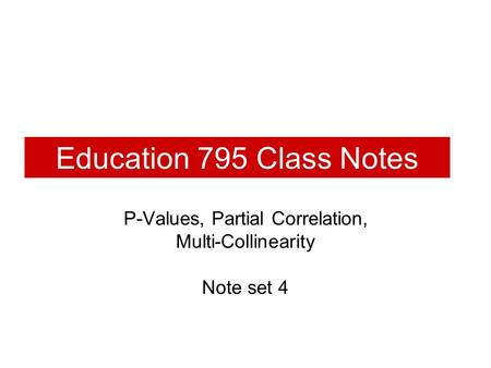 Education 795 Class Notes P-Values, Partial Correlation, Multi-Collinearity Note set 4.