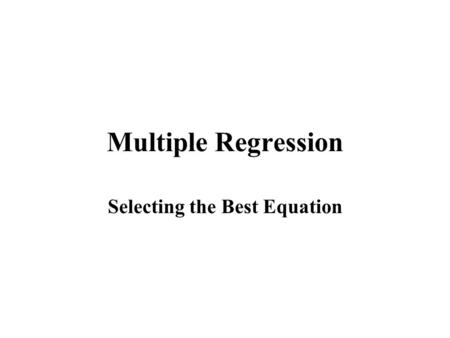 Multiple Regression Selecting the Best Equation. Techniques for Selecting the Best Regression Equation The best Regression equation is not necessarily.