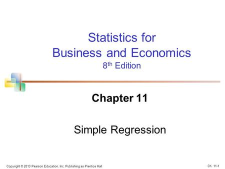 Statistics for Business and Economics 8 th Edition Chapter 11 Simple Regression Copyright © 2013 Pearson Education, Inc. Publishing as Prentice Hall Ch.