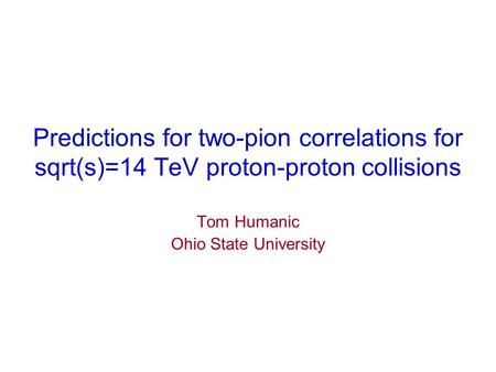 Predictions for two-pion correlations for sqrt(s)=14 TeV proton-proton collisions Tom Humanic Ohio State University.