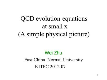 1 QCD evolution equations at small x (A simple physical picture) Wei Zhu East China Normal University KITPC 2012.07. A simple physical picture.