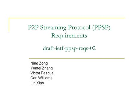 P2P Streaming Protocol (PPSP) Requirements Ning Zong Yunfei Zhang Victor Pascual Carl Williams Lin Xiao draft-ietf-ppsp-reqs-02.