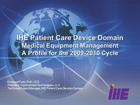 Emanuel Furst, PhD, CCE President, Improvement Technologies, LLC Technical Project Manager, IHE Patient Care Devices Domain IHE Patient Care Device Domain.