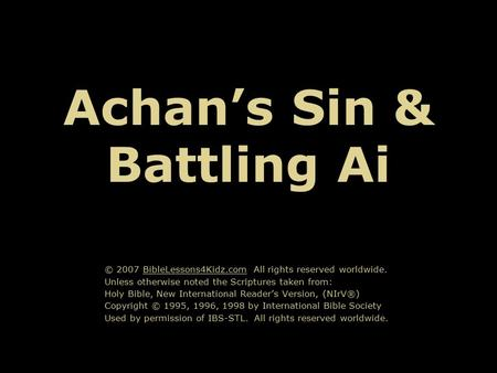 Achan's Sin & Battling Ai © 2007 BibleLessons4Kidz.com All rights reserved worldwide. Unless otherwise noted the Scriptures taken from: Holy Bible, New.