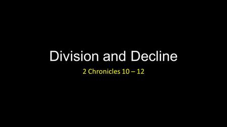 Division and Decline 2 Chronicles 10 – 12. Division and Decline Introduction.