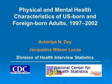 Physical and Mental Health Characteristics of US-born and Foreign-born Adults, 1997–2002 Achintya N. Dey Jacqueline Wilson Lucas Division of Health Interview.
