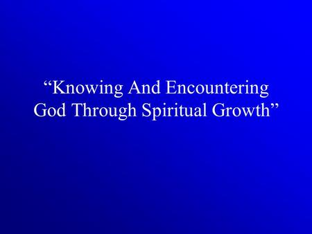 """Knowing And Encountering God Through Spiritual Growth"""
