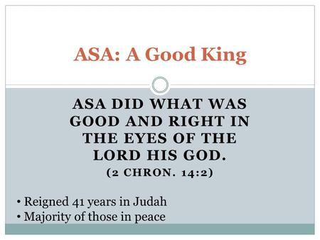 ASA DID WHAT WAS GOOD AND RIGHT IN THE EYES OF THE LORD HIS GOD. (2 CHRON. 14:2) ASA: A Good King Reigned 41 years in Judah Majority of those in peace.