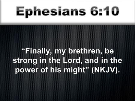 """Finally, my brethren, be strong in the Lord, and in the power of his might"" (NKJV)."