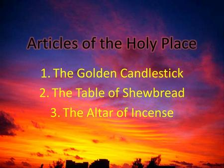 1.The Golden Candlestick 2.The Table of Shewbread 3.The Altar of Incense.
