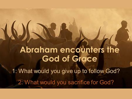Abraham encounters the God of Grace 1: What would you give up to follow God? 2: What would you sacrifice for God?