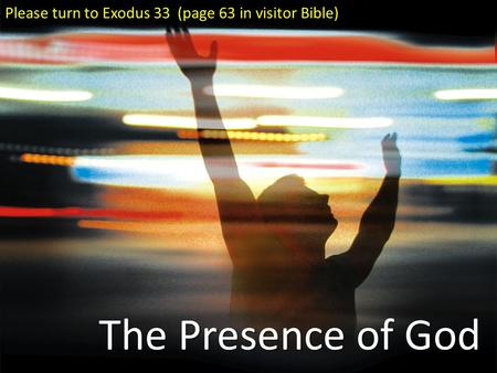 The Presence of God Please turn to Exodus 33 (page 63 in visitor Bible)