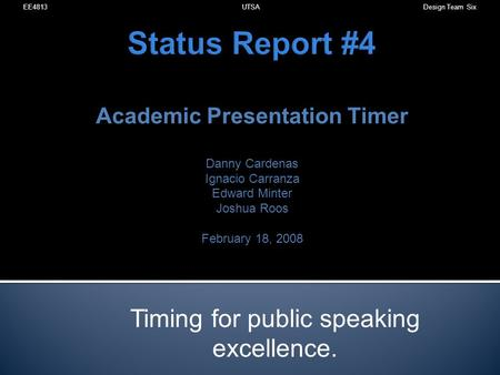 Status Report #4 Academic Presentation Timer Danny Cardenas Ignacio Carranza Edward Minter Joshua Roos February 18, 2008 Timing for public speaking excellence.