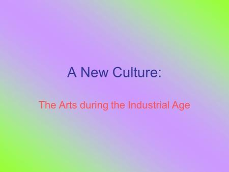 A New Culture: The Arts during the Industrial Age.