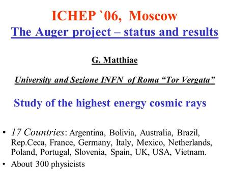 "ICHEP `06, Moscow The Auger project – status and results G. Matthiae University and Sezione INFN of Roma ""Tor Vergata"" Study of the highest energy cosmic."
