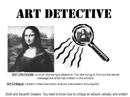 Art Detective ART CRITICISM is much like being a detective. You are trying to find out the secret message the artist has hidden in the artwork. Art Critique: