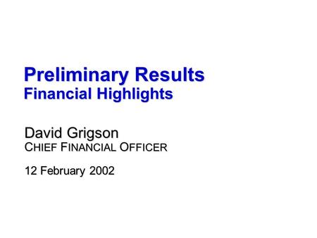 Preliminary Results Financial Highlights David Grigson C HIEF F INANCIAL O FFICER 12 February 2002.
