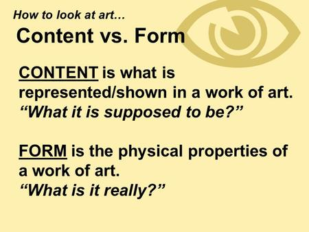 " Content vs. Form CONTENT is what is represented/shown in a work of art. ""What it is supposed to be?"" FORM is the physical properties of a work of art."